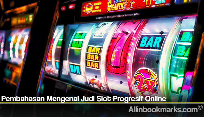 Pembahasan Mengenai Judi Slot Progresif Online
