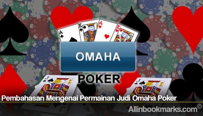 Pembahasan Mengenai Permainan Judi Omaha Poker