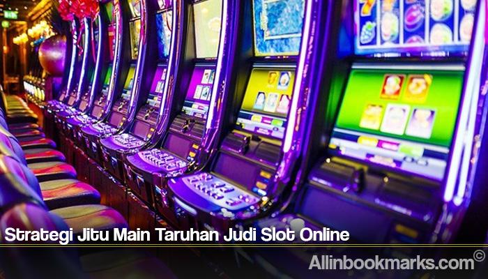 Strategi Jitu Main Taruhan Judi Slot Online