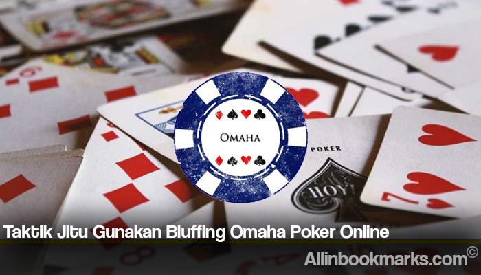 Taktik Jitu Gunakan Bluffing Omaha Poker Online