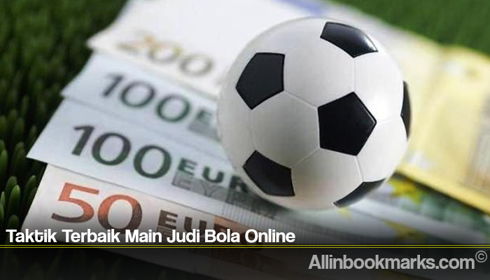 Taktik Terbaik Main Judi Bola Online