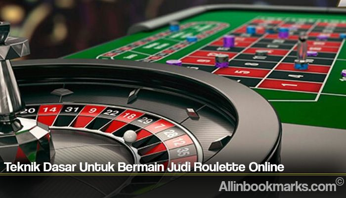 Teknik Dasar Untuk Bermain Judi Roulette Online