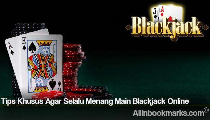 Tips Khusus Agar Selalu Menang Main Blackjack Online