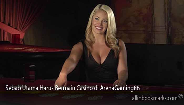 Sebab Utama Harus Bermain Casino di ArenaGaming88