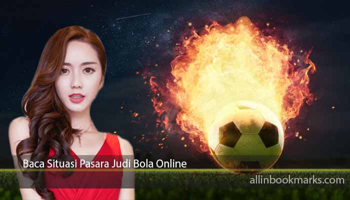 Baca Situasi Pasara Judi Bola Online